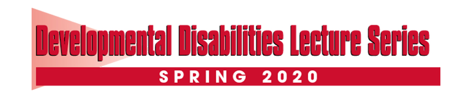Developmental Disabilities Lecture Series Spring 2020